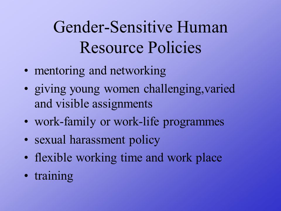 Gender-Sensitive Human Resource Policies mentoring and networking giving young women challenging,varied and visible assignments work-family or work-life programmes sexual harassment policy flexible working time and work place training