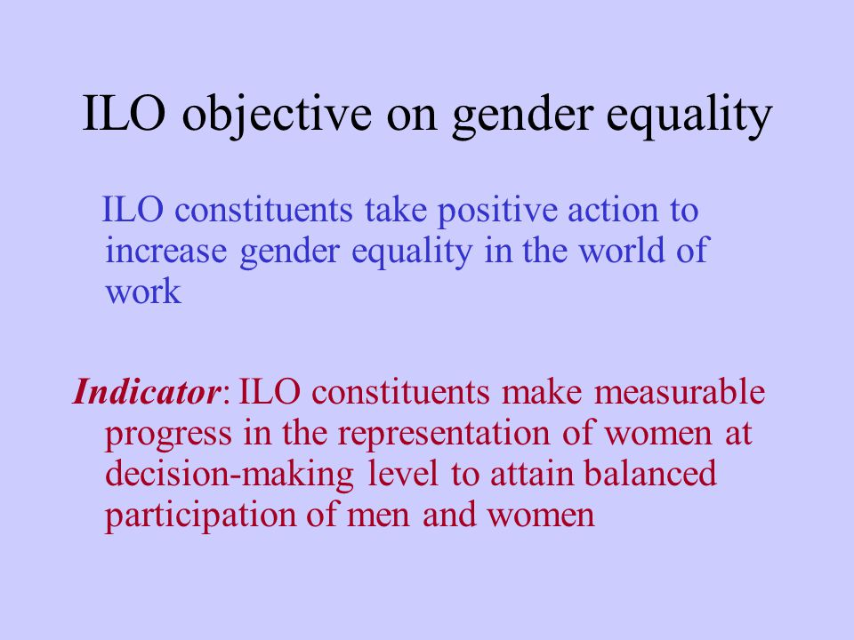 ILO objective on gender equality ILO constituents take positive action to increase gender equality in the world of work Indicator: ILO constituents make measurable progress in the representation of women at decision-making level to attain balanced participation of men and women