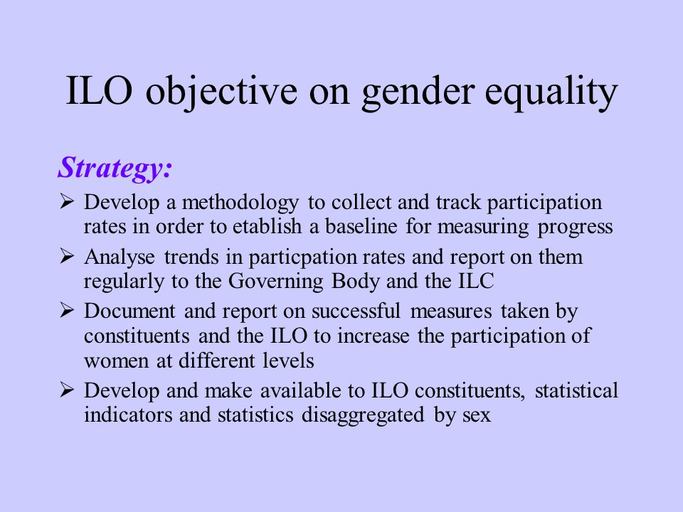 ILO objective on gender equality Strategy: Develop a methodology to collect and track participation rates in order to etablish a baseline for measuring progress Analyse trends in particpation rates and report on them regularly to the Governing Body and the ILC Document and report on successful measures taken by constituents and the ILO to increase the participation of women at different levels Develop and make available to ILO constituents, statistical indicators and statistics disaggregated by sex