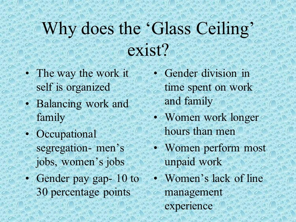 Strategies to break through the Glass Ceiling Diversify occupations for women and men Foster greater sharing of family responsibilities Objective and unbiased recruitment and promotion procedures Gender-sensitive human resource policies Cultivate and nurture womens entrepreneurial talents