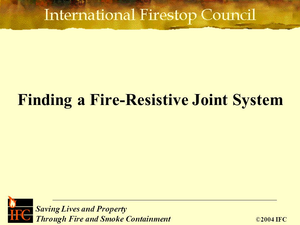 Saving Lives Through Passive Fire Protection Saving Lives and Property Through Fire and Smoke Containment ©2004 IFC Finding a Fire-Resistive Joint Sys