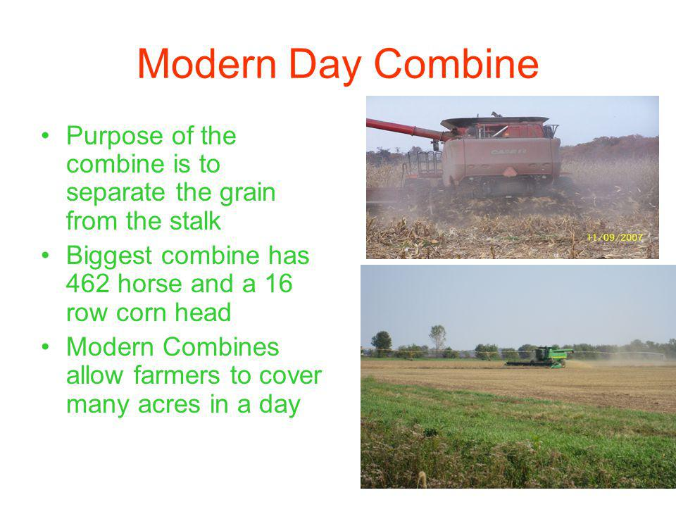 Modern Day Combine Purpose of the combine is to separate the grain from the stalk Biggest combine has 462 horse and a 16 row corn head Modern Combines allow farmers to cover many acres in a day
