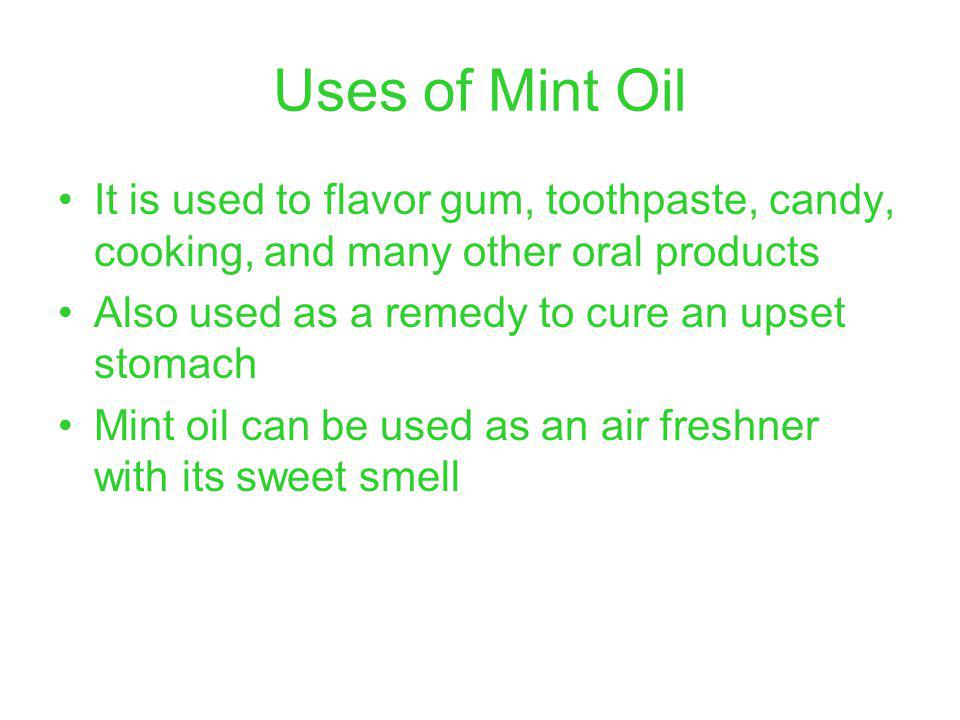 Uses of Mint Oil It is used to flavor gum, toothpaste, candy, cooking, and many other oral products Also used as a remedy to cure an upset stomach Mint oil can be used as an air freshner with its sweet smell