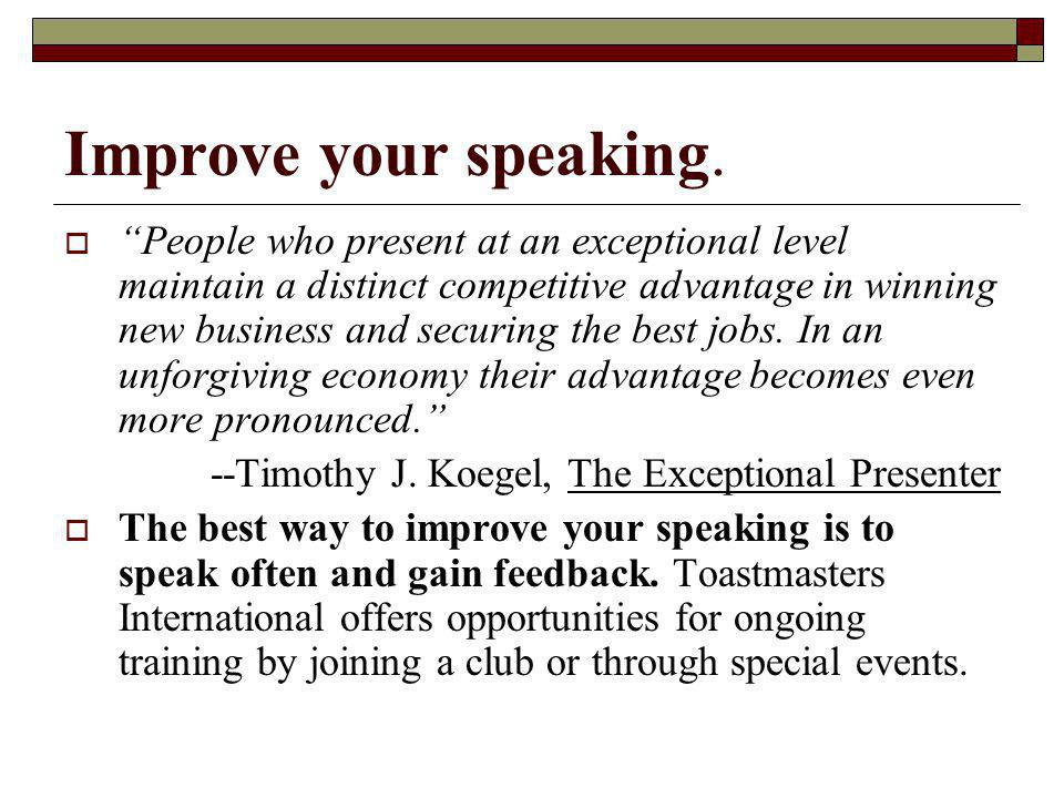 Improve your speaking. People who present at an exceptional level maintain a distinct competitive advantage in winning new business and securing the b