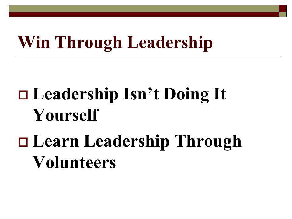 Win Through Leadership Leadership Isnt Doing It Yourself Learn Leadership Through Volunteers