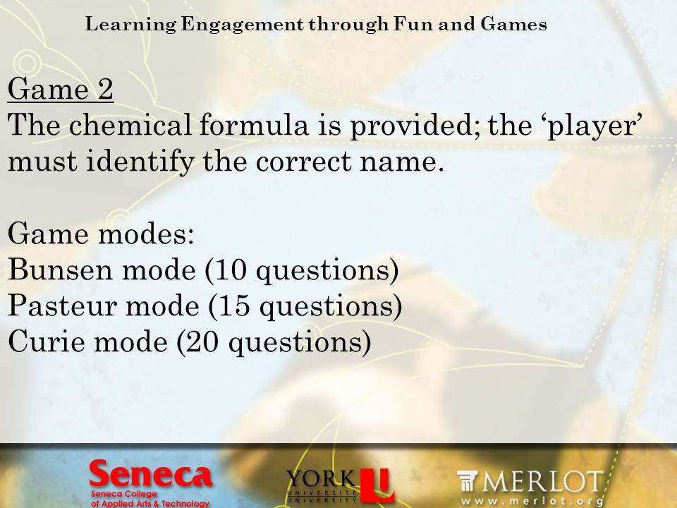 Learning Engagement through Fun and Games Game 2 The chemical formula is provided; the player must identify the correct name. Game modes: Bunsen mode
