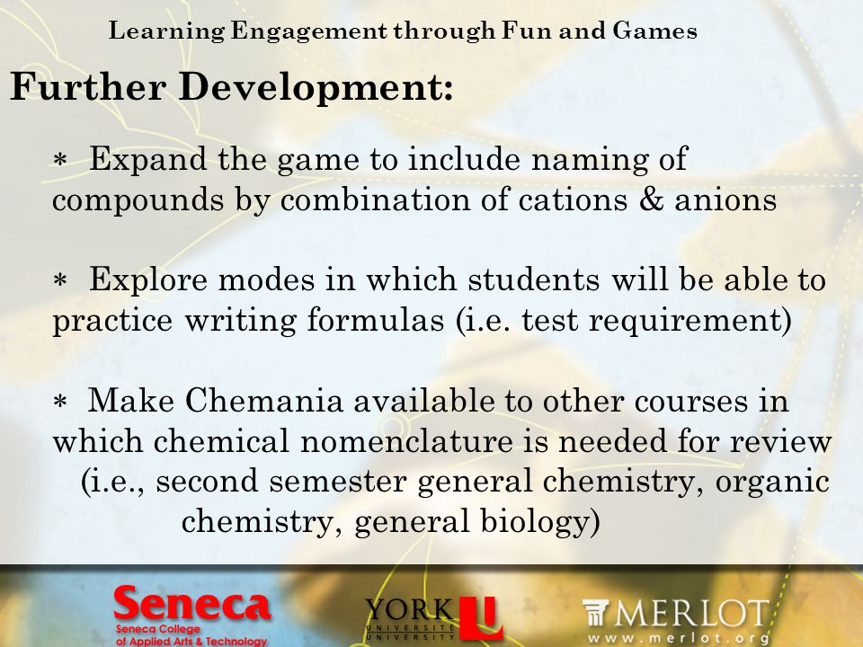 Learning Engagement through Fun and Games Further Development: Expand the game to include naming of compounds by combination of cations & anions Explo