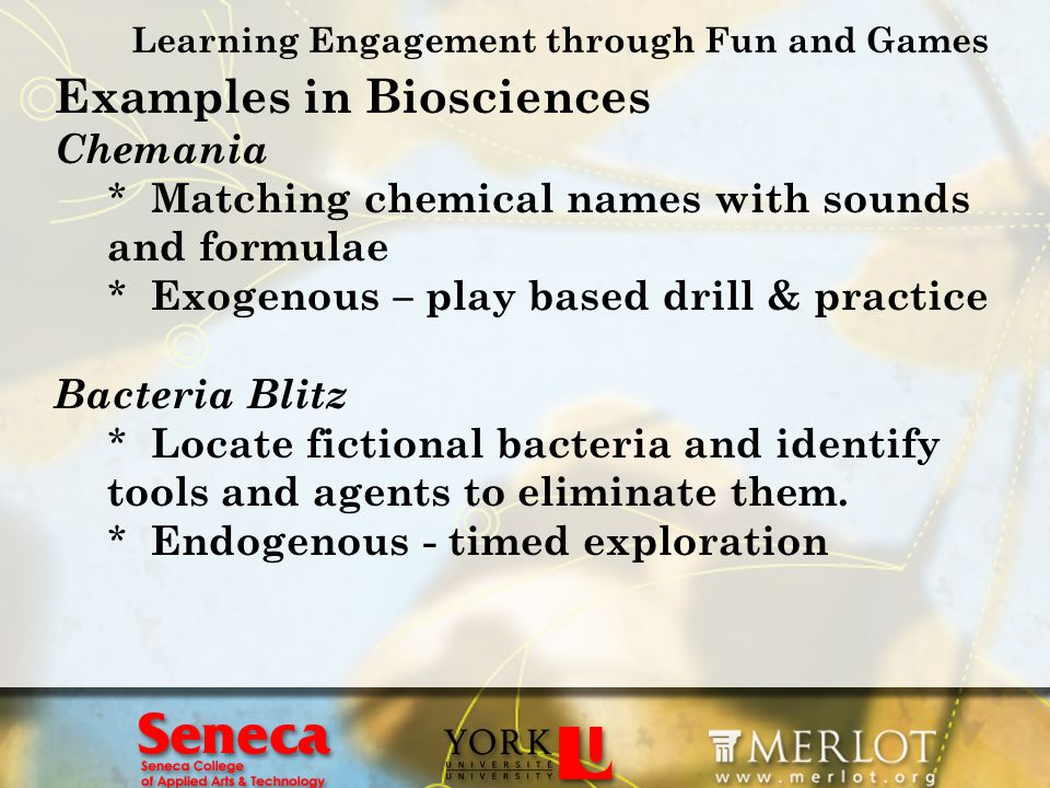 Learning Engagement through Fun and Games Examples in Biosciences Chemania * Matching chemical names with sounds and formulae * Exogenous – play based