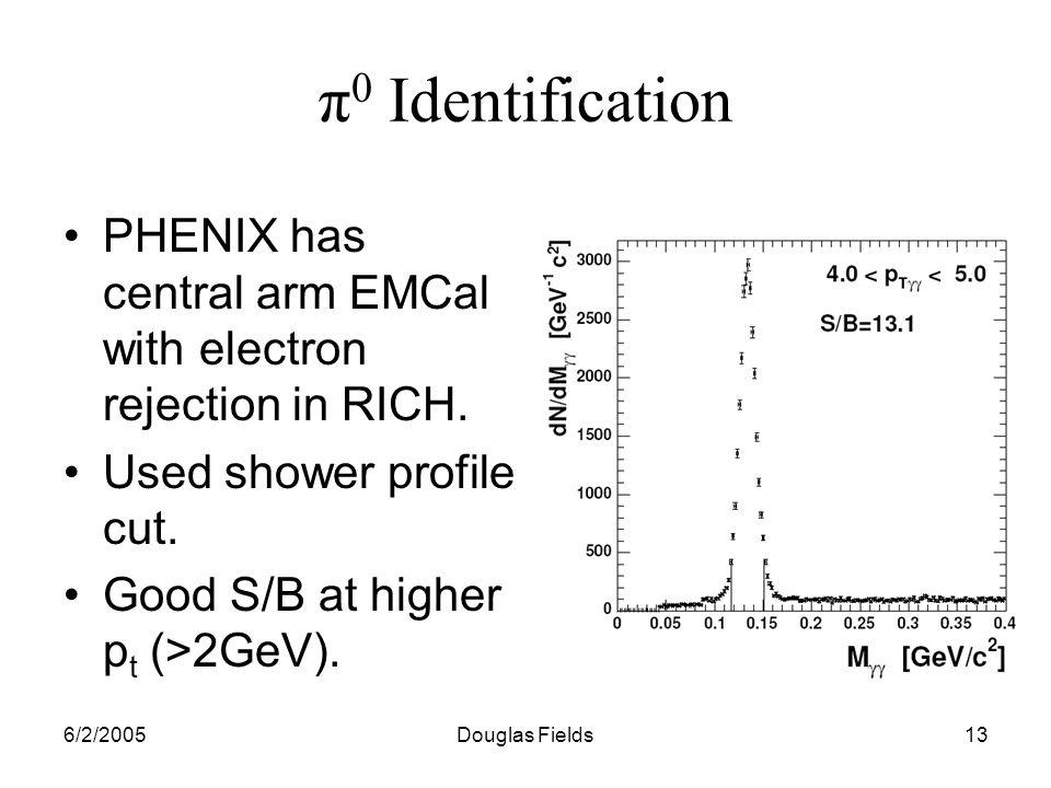 6/2/2005Douglas Fields13 π 0 Identification PHENIX has central arm EMCal with electron rejection in RICH.