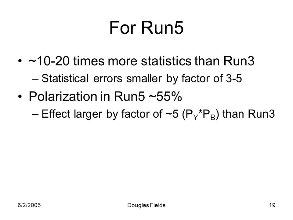 6/2/2005Douglas Fields19 For Run5 ~10-20 times more statistics than Run3 –Statistical errors smaller by factor of 3-5 Polarization in Run5 ~55% –Effect larger by factor of ~5 (P Y *P B ) than Run3