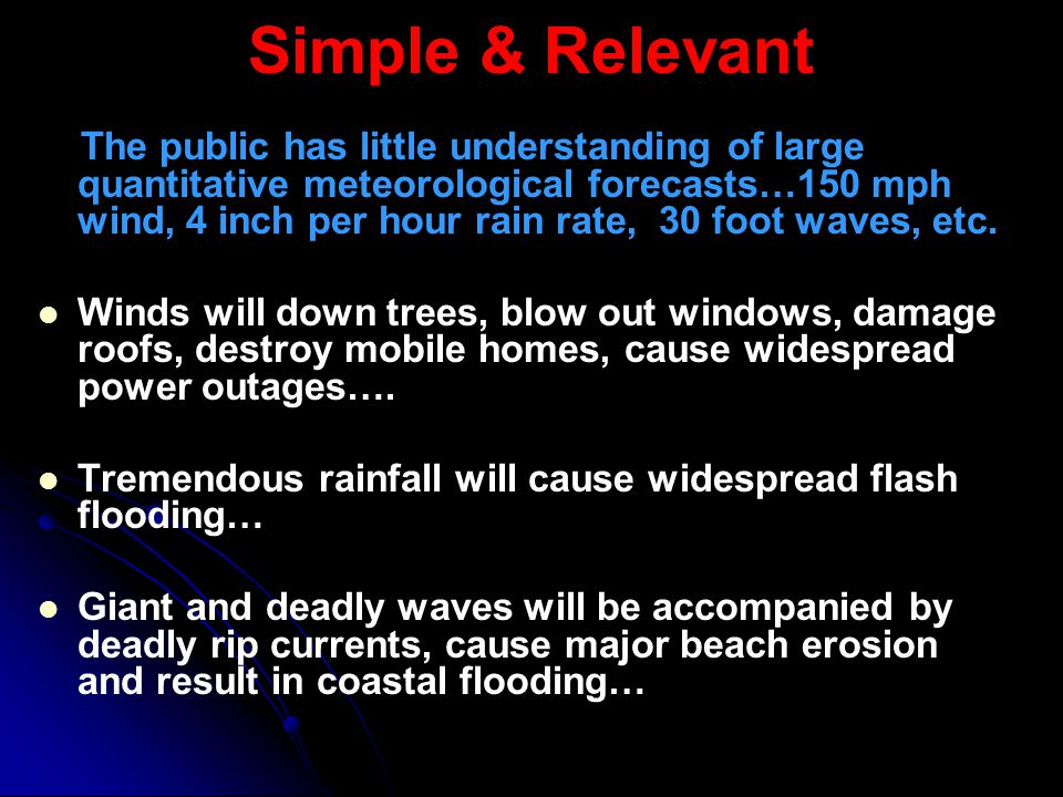 Simple & Relevant The public has little understanding of large quantitative meteorological forecasts…150 mph wind, 4 inch per hour rain rate, 30 foot