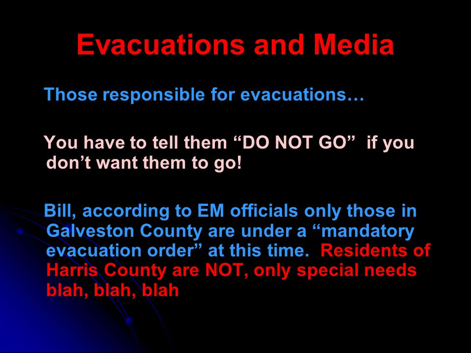 Evacuations and Media Those responsible for evacuations… You have to tell them DO NOT GO if you dont want them to go! Bill, according to EM officials