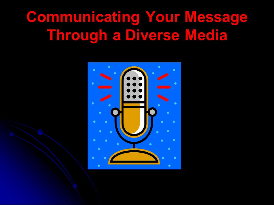 Communicating Your Message Through a Diverse Media