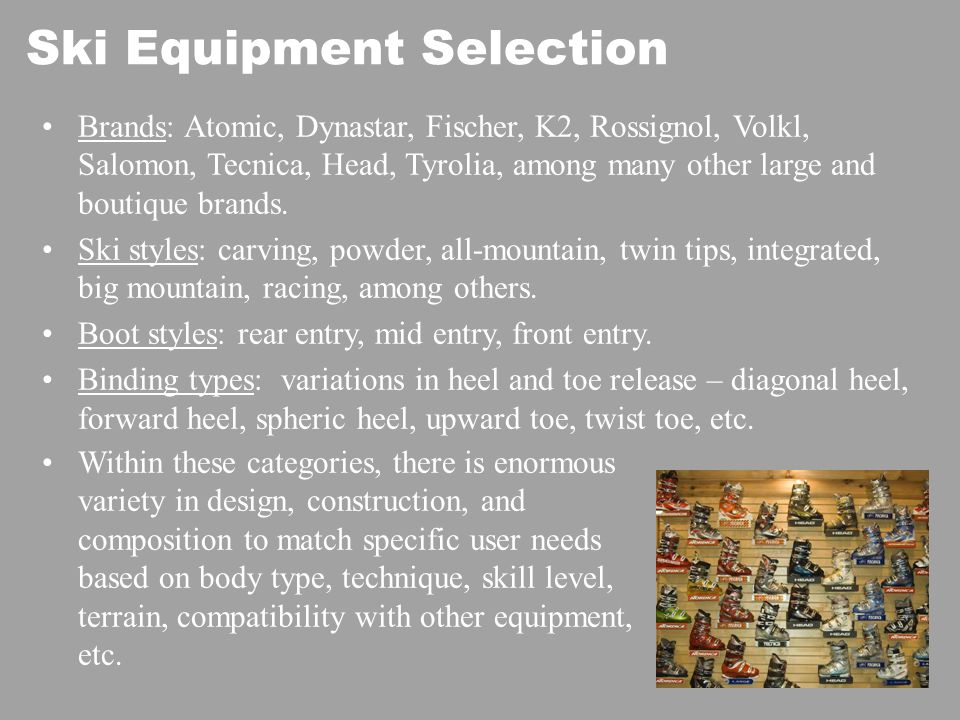Ski Equipment Selection Brands: Atomic, Dynastar, Fischer, K2, Rossignol, Volkl, Salomon, Tecnica, Head, Tyrolia, among many other large and boutique brands.