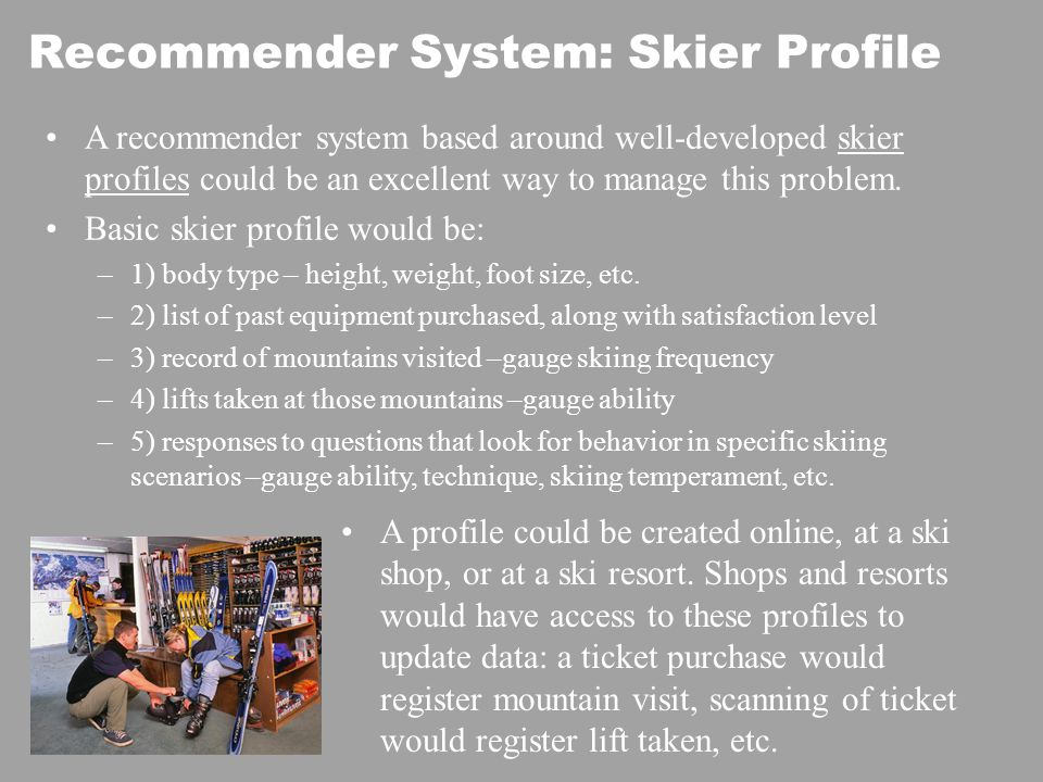 Recommender System: Skier Profile A recommender system based around well-developed skier profiles could be an excellent way to manage this problem.