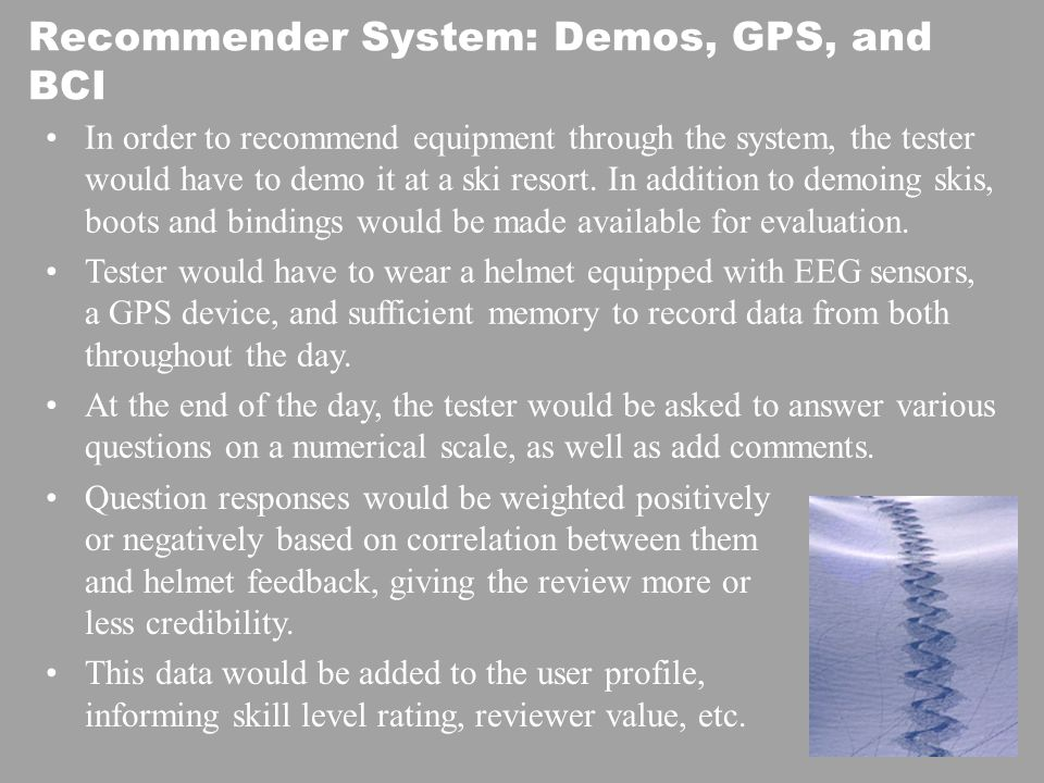 Recommender System: Demos, GPS, and BCI In order to recommend equipment through the system, the tester would have to demo it at a ski resort.