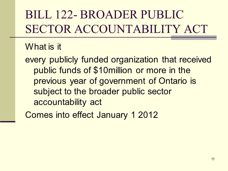 15 BILL 122- BROADER PUBLIC SECTOR ACCOUNTABILITY ACT What is it every publicly funded organization that received public funds of $10million or more i