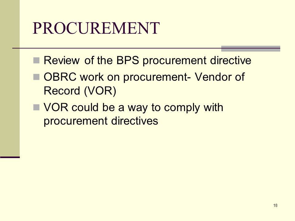 18 PROCUREMENT Review of the BPS procurement directive OBRC work on procurement- Vendor of Record (VOR) VOR could be a way to comply with procurement