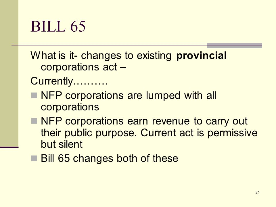 21 BILL 65 What is it- changes to existing provincial corporations act – Currently………. NFP corporations are lumped with all corporations NFP corporati