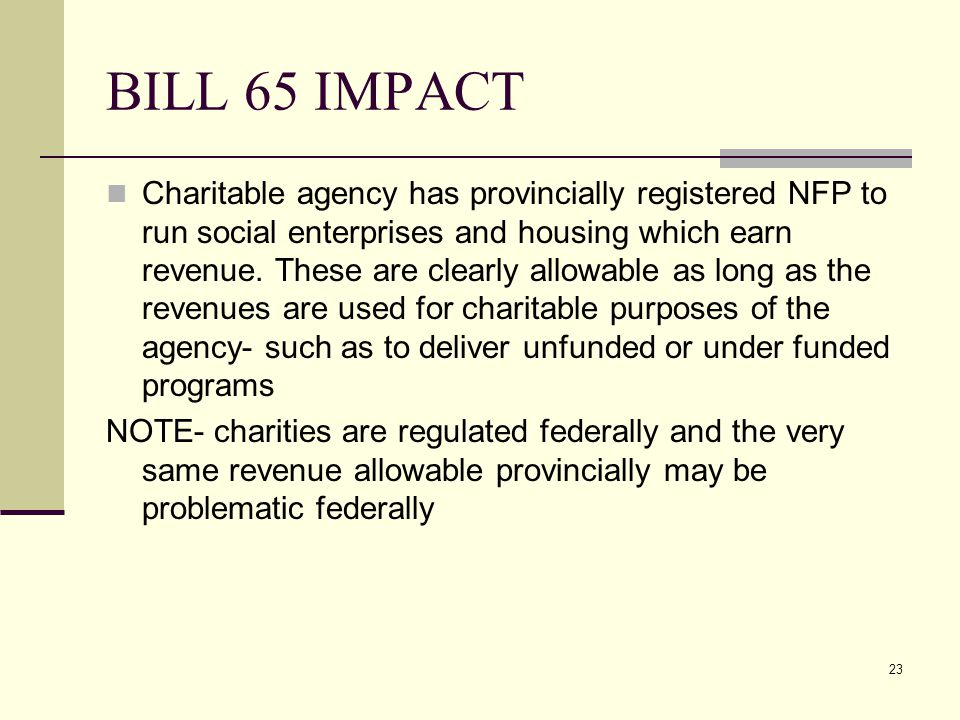 23 BILL 65 IMPACT Charitable agency has provincially registered NFP to run social enterprises and housing which earn revenue. These are clearly allowa