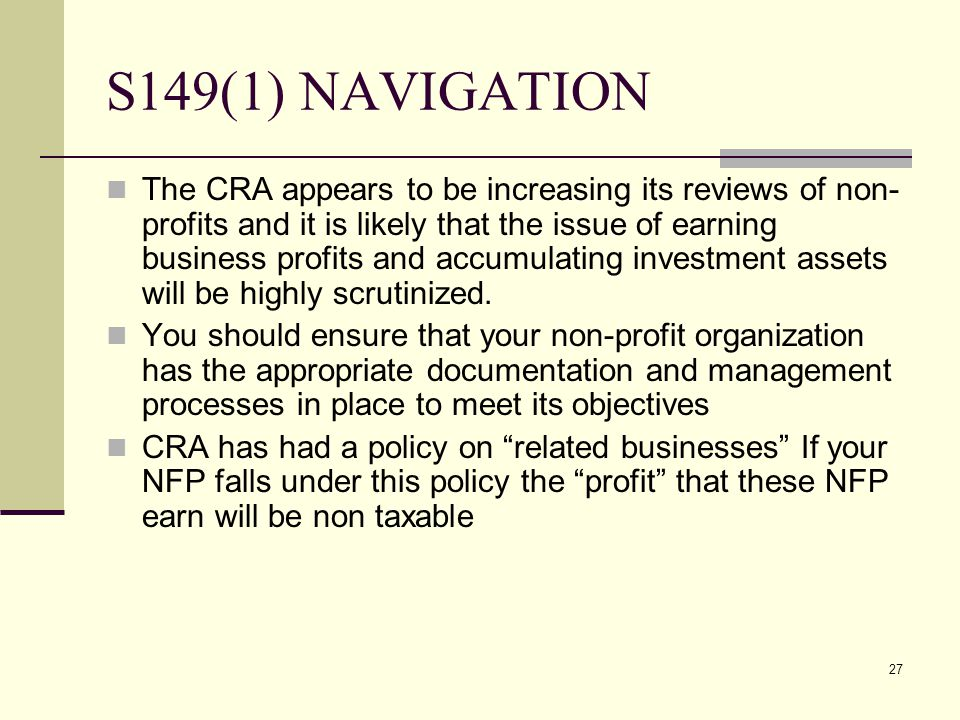 27 S149(1) NAVIGATION The CRA appears to be increasing its reviews of non- profits and it is likely that the issue of earning business profits and acc