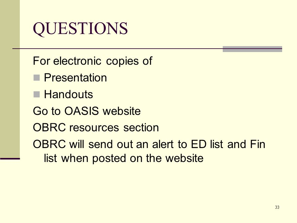 33 QUESTIONS For electronic copies of Presentation Handouts Go to OASIS website OBRC resources section OBRC will send out an alert to ED list and Fin