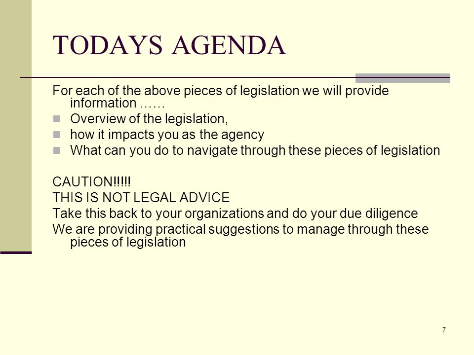 7 TODAYS AGENDA For each of the above pieces of legislation we will provide information …… Overview of the legislation, how it impacts you as the agen