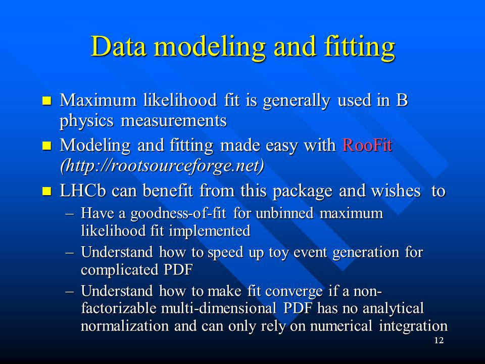 12 Data modeling and fitting Maximum likelihood fit is generally used in B physics measurements Maximum likelihood fit is generally used in B physics measurements Modeling and fitting made easy with RooFit (http://rootsourceforge.net) Modeling and fitting made easy with RooFit (http://rootsourceforge.net) LHCb can benefit from this package and wishes to LHCb can benefit from this package and wishes to –Have a goodness-of-fit for unbinned maximum likelihood fit implemented –Understand how to speed up toy event generation for complicated PDF –Understand how to make fit converge if a non- factorizable multi-dimensional PDF has no analytical normalization and can only rely on numerical integration