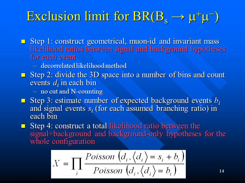 15 Exclusion limit for BR(B s Exclusion limit for BR(B s Step 5: evaluate the of each hypothesis Step 5: evaluate the p-value of each hypothesis –Signal+background: probability(X<X obs ) –Background-only: probability(X>X obs ) Step 6: compute CL s (Thomas Junk, CERN-EP/99-041) Step 6: compute CL s (Thomas Junk, CERN-EP/99-041) Step 7: make statistical statement: Step 7: make statistical statement: If CL s (BR) <, the assumed BR is excluded at 1- confidence level If CL s (BR) <, the assumed BR is excluded at 1- confidence level