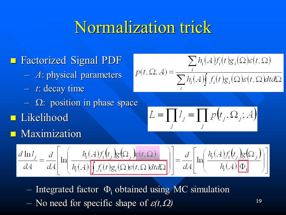 19 Normalization trick Factorized Signal PDF Factorized Signal PDF – A: physical parameters – t: decay time – position in phase space Likelihood Likelihood Maximization Maximization –Integrated factor i obtained using MC simulation –No need for specific shape of (t, )