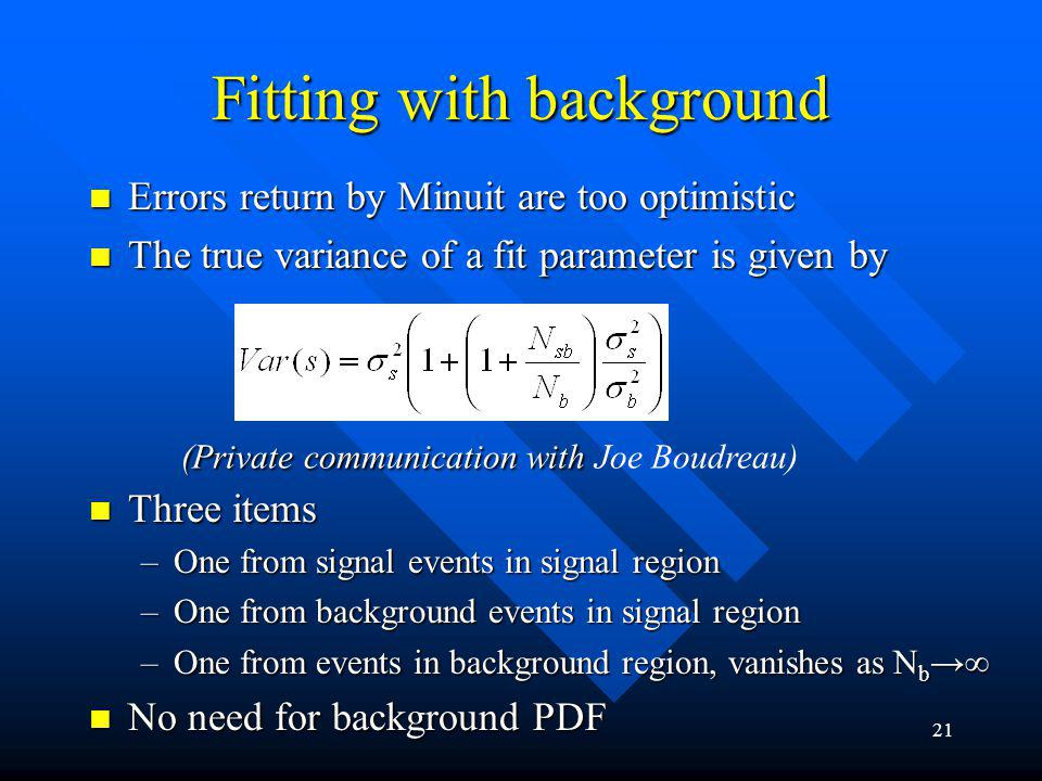 22 Estimating systematics Every effort has been made to model the detector/background effect correctly Every effort has been made to model the detector/background effect correctly However, have to use some assumptions However, have to use some assumptions –E.g., background events in sideband and signal region have same properties Also require good agreement of MC data and real data Also require good agreement of MC data and real data –Not everything can be obtained from real data What is the proper procedure to estimate systematic errors in the treatment of detector/background effects so that at least different people will come to consistent estimates of the systematic uncertainties if the same analysis method is used.