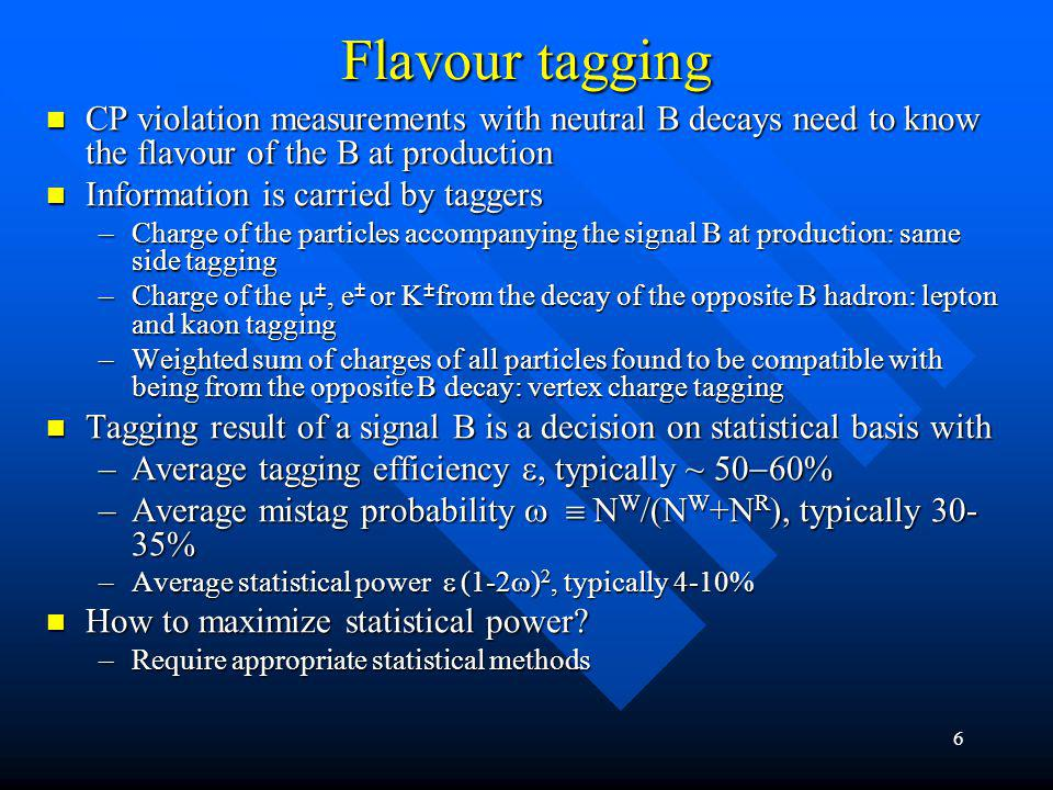 6 Flavour tagging CP violation measurements with neutral B decays need to know the flavour of the B at production CP violation measurements with neutral B decays need to know the flavour of the B at production Information is carried by taggers Information is carried by taggers –Charge of the particles accompanying the signal B at production: same side tagging –Charge of the ±, e ± or K ± from the decay of the opposite B hadron: lepton and kaon tagging –Weighted sum of charges of all particles found to be compatible with being from the opposite B decay: vertex charge tagging Tagging result of a signal B is a decision on statistical basis with Tagging result of a signal B is a decision on statistical basis with –Average tagging efficiency typically ~ –Average mistag probability N W /(N W +N R ), typically 30- 35% –Average statistical power (1-2 ) 2, typically 4-10% How to maximize statistical power.