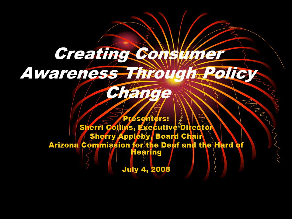 Creating Consumer Awareness Through Policy Change Presenters: Sherri Collins, Executive Director Sherry Appleby, Board Chair Arizona Commission for the Deaf and the Hard of Hearing July 4, 2008