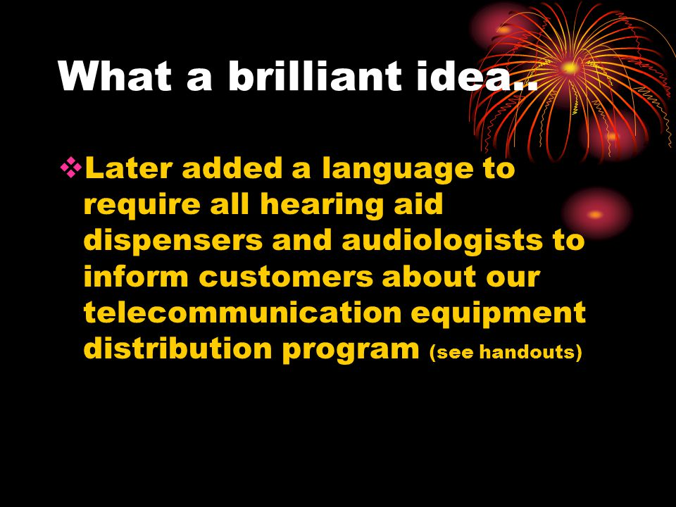 What a brilliant idea.. Later added a language to require all hearing aid dispensers and audiologists to inform customers about our telecommunication