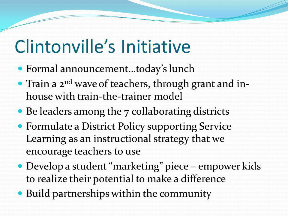 Clintonvilles Initiative Formal announcement…todays lunch Train a 2 nd wave of teachers, through grant and in- house with train-the-trainer model Be leaders among the 7 collaborating districts Formulate a District Policy supporting Service Learning as an instructional strategy that we encourage teachers to use Develop a student marketing piece – empower kids to realize their potential to make a difference Build partnerships within the community