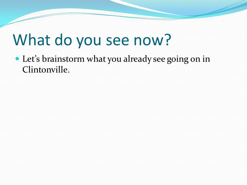 What do you see now? Lets brainstorm what you already see going on in Clintonville.