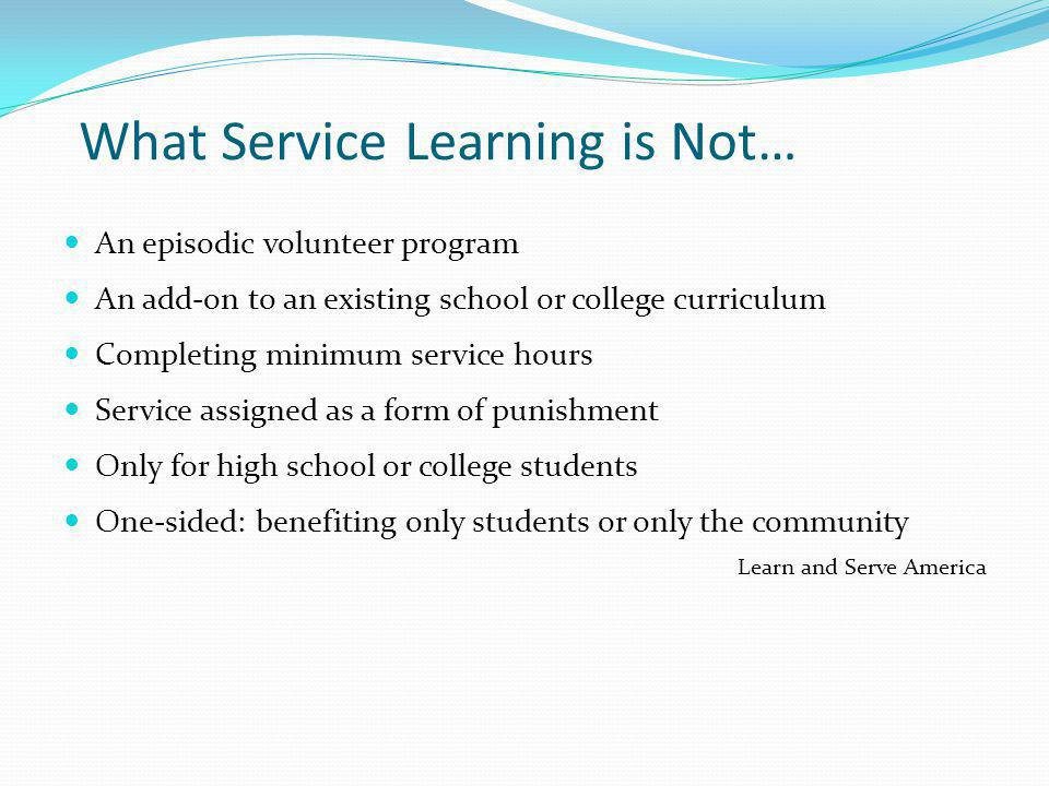 What Service Learning is Not… An episodic volunteer program An add-on to an existing school or college curriculum Completing minimum service hours Service assigned as a form of punishment Only for high school or college students One-sided: benefiting only students or only the community Learn and Serve America