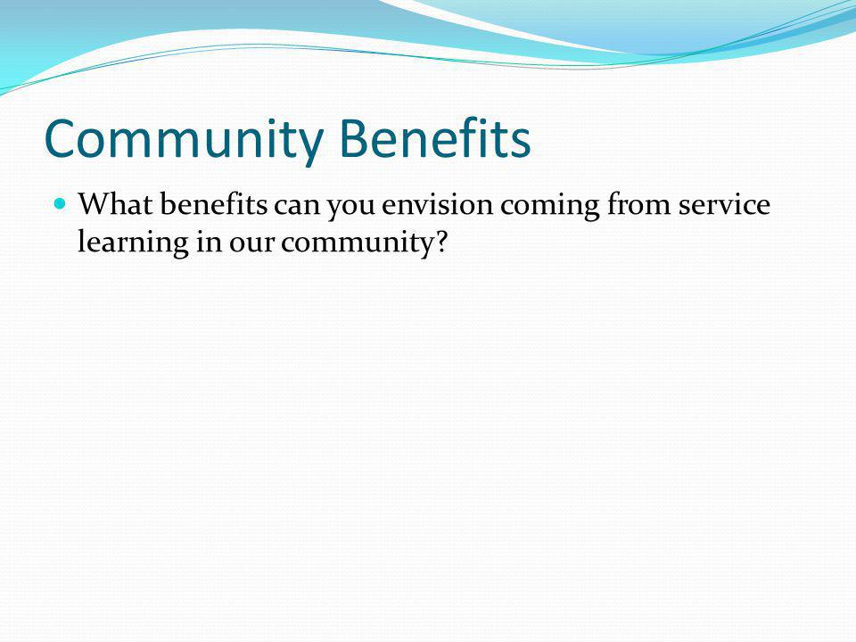 Community Benefits What benefits can you envision coming from service learning in our community?