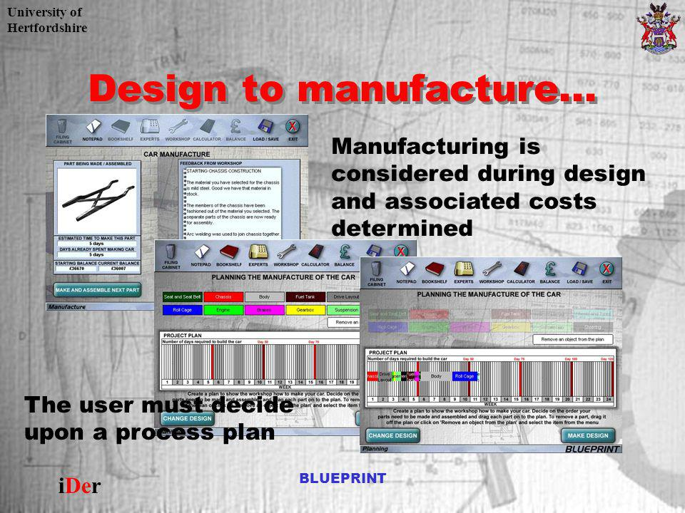 University of Hertfordshire iDer BLUEPRINT Design to manufacture... Manufacturing is considered during design and associated costs determined The user