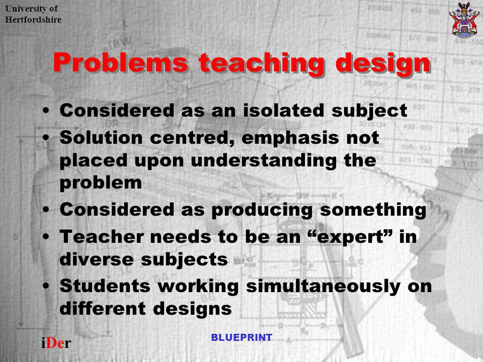 University of Hertfordshire iDer BLUEPRINT Problems teaching design Considered as an isolated subject Solution centred, emphasis not placed upon under