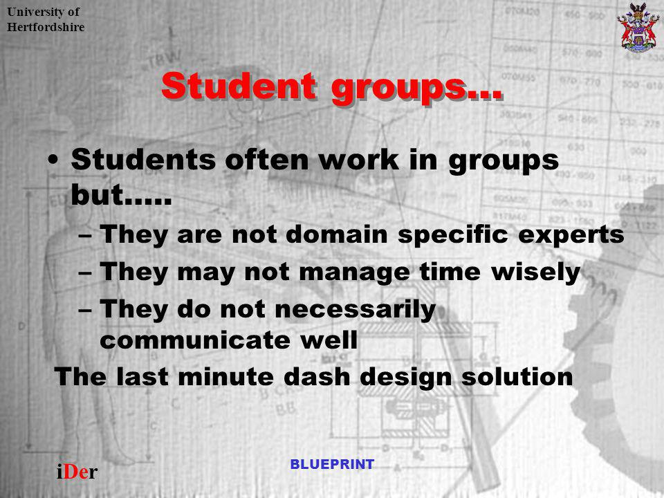 University of Hertfordshire iDer BLUEPRINT Student groups... Students often work in groups but….. –They are not domain specific experts –They may not