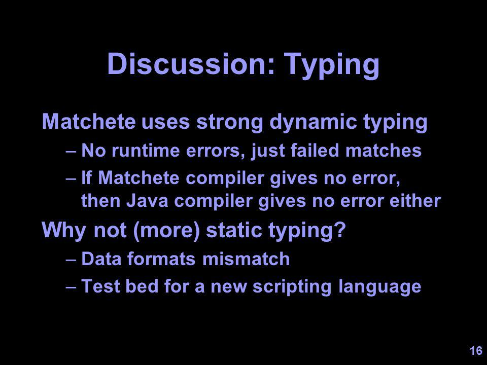16 Discussion: Typing Matchete uses strong dynamic typing –No runtime errors, just failed matches –If Matchete compiler gives no error, then Java compiler gives no error either Why not (more) static typing.