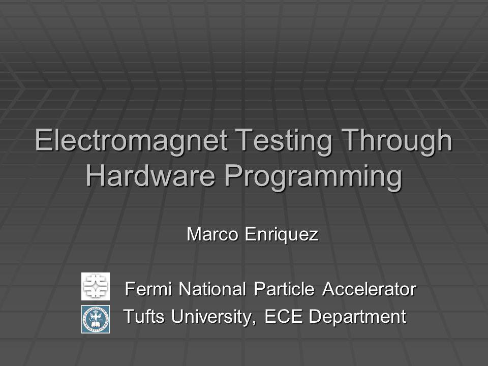Electromagnet Testing Through Hardware Programming Marco Enriquez Fermi National Particle Accelerator Fermi National Particle Accelerator Tufts University, ECE Department Tufts University, ECE Department