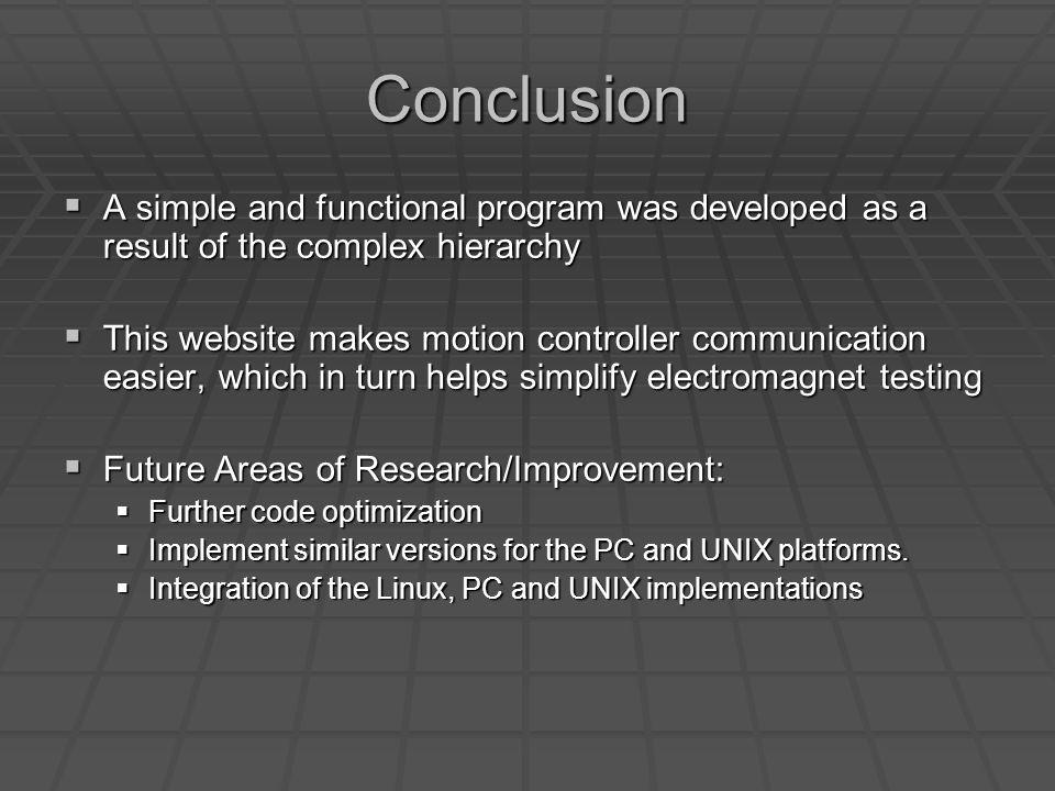 Conclusion A simple and functional program was developed as a result of the complex hierarchy A simple and functional program was developed as a result of the complex hierarchy This website makes motion controller communication easier, which in turn helps simplify electromagnet testing This website makes motion controller communication easier, which in turn helps simplify electromagnet testing Future Areas of Research/Improvement: Future Areas of Research/Improvement: Further code optimization Further code optimization Implement similar versions for the PC and UNIX platforms.