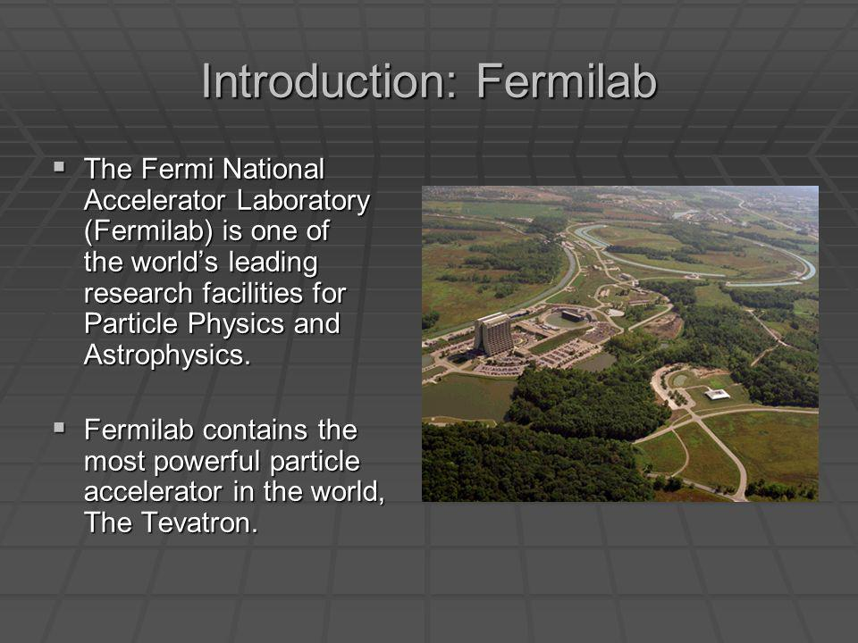 Introduction: Fermilab The Fermi National Accelerator Laboratory (Fermilab) is one of the worlds leading research facilities for Particle Physics and Astrophysics.