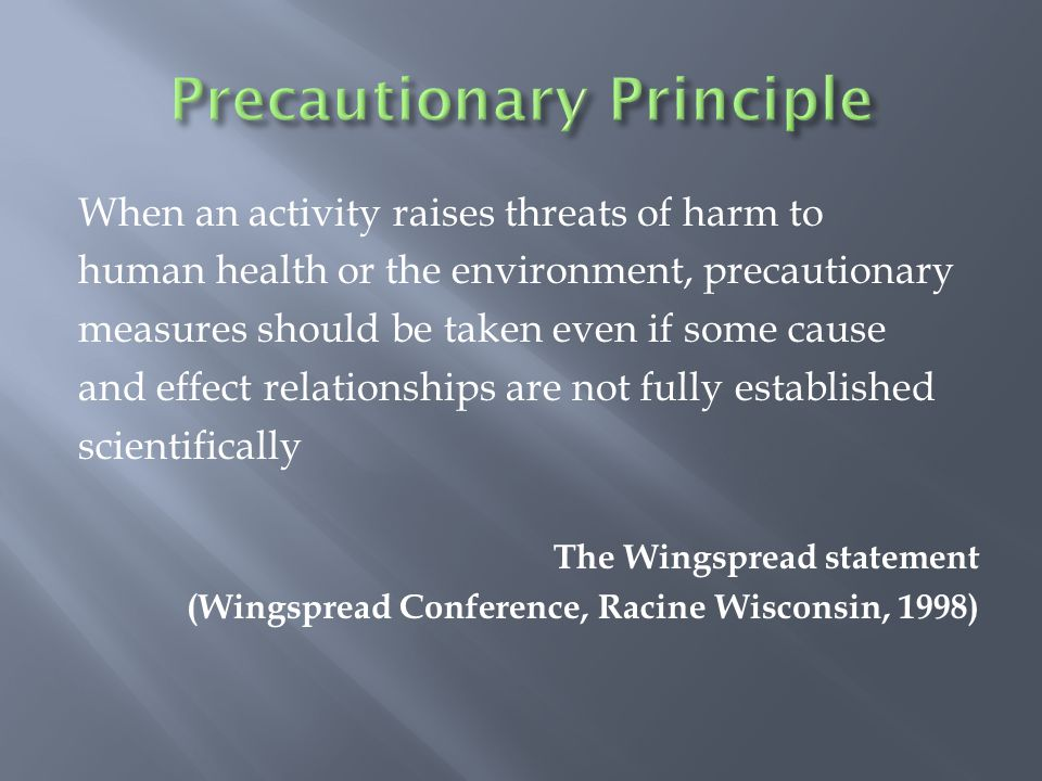 When an activity raises threats of harm to human health or the environment, precautionary measures should be taken even if some cause and effect relationships are not fully established scientifically The Wingspread statement (Wingspread Conference, Racine Wisconsin, 1998)