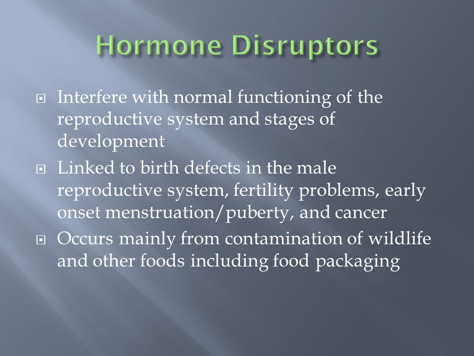 Interfere with normal functioning of the reproductive system and stages of development Linked to birth defects in the male reproductive system, fertility problems, early onset menstruation/puberty, and cancer Occurs mainly from contamination of wildlife and other foods including food packaging