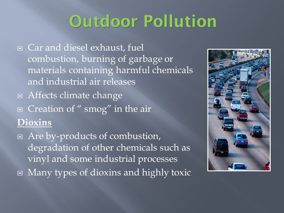 Car and diesel exhaust, fuel combustion, burning of garbage or materials containing harmful chemicals and industrial air releases Affects climate change Creation of smog in the air Dioxins Are by-products of combustion, degradation of other chemicals such as vinyl and some industrial processes Many types of dioxins and highly toxic Outdoor Pollution