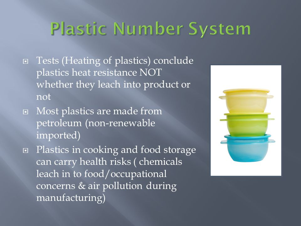 Tests (Heating of plastics) conclude plastics heat resistance NOT whether they leach into product or not Most plastics are made from petroleum (non-renewable imported) Plastics in cooking and food storage can carry health risks ( chemicals leach in to food/occupational concerns & air pollution during manufacturing)