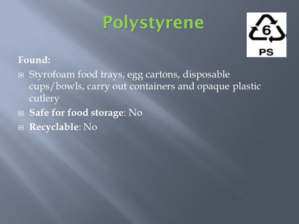 Found: Styrofoam food trays, egg cartons, disposable cups/bowls, carry out containers and opaque plastic cutlery Safe for food storage : No Recyclable : No Polystyrene